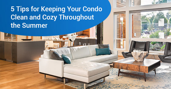 5 Tips for Keeping Your Condo Clean and Cozy Throughout the Summer